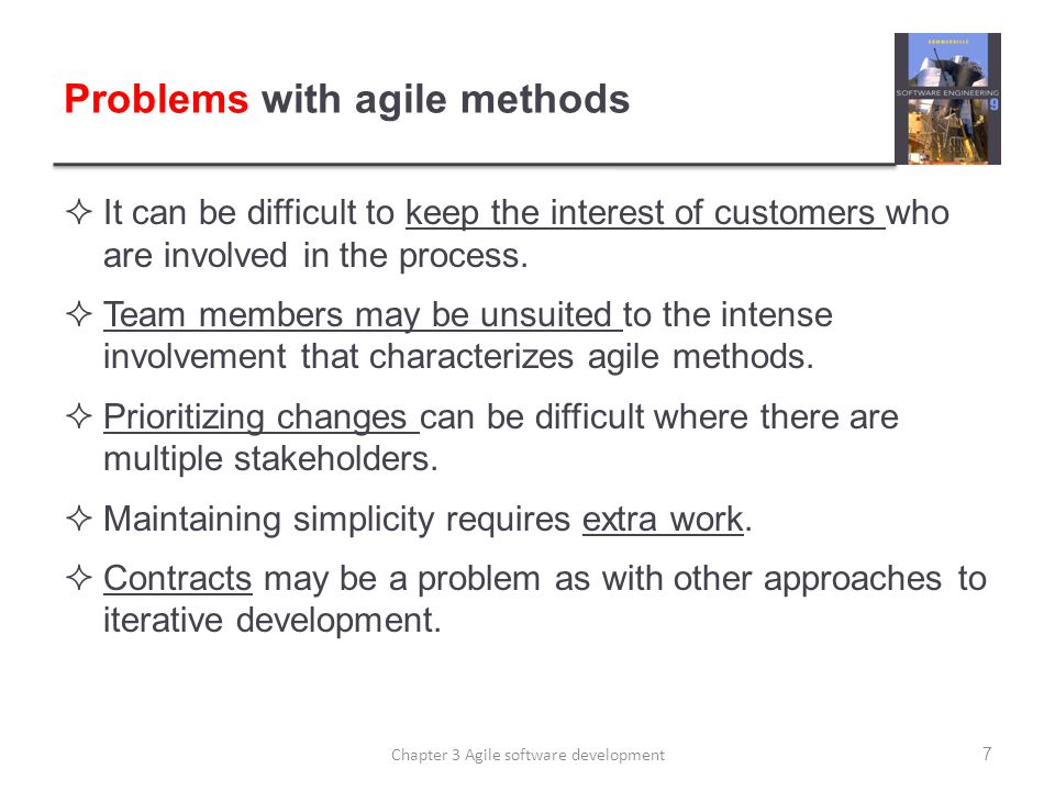 Problems with agile methods  It can be difficult to keep the interest of customers who are involved in the process.