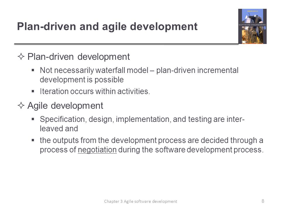 Plan-driven and agile development  Plan-driven development  Not necessarily waterfall model – plan-driven incremental development is possible  Iteration occurs within activities.