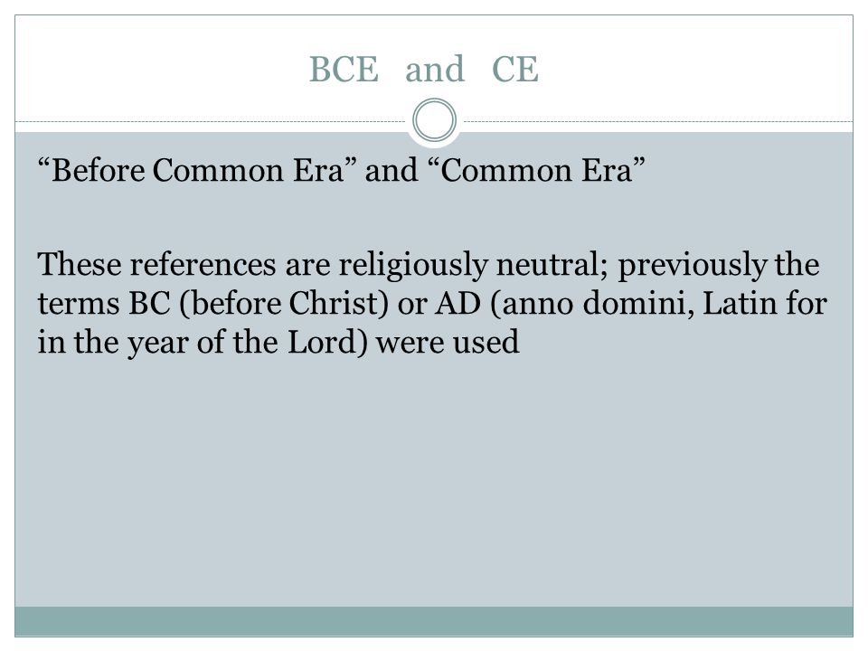 BCE and CE Before Common Era and Common Era These references are religiously neutral; previously the terms BC (before Christ) or AD (anno domini, Latin for in the year of the Lord) were used