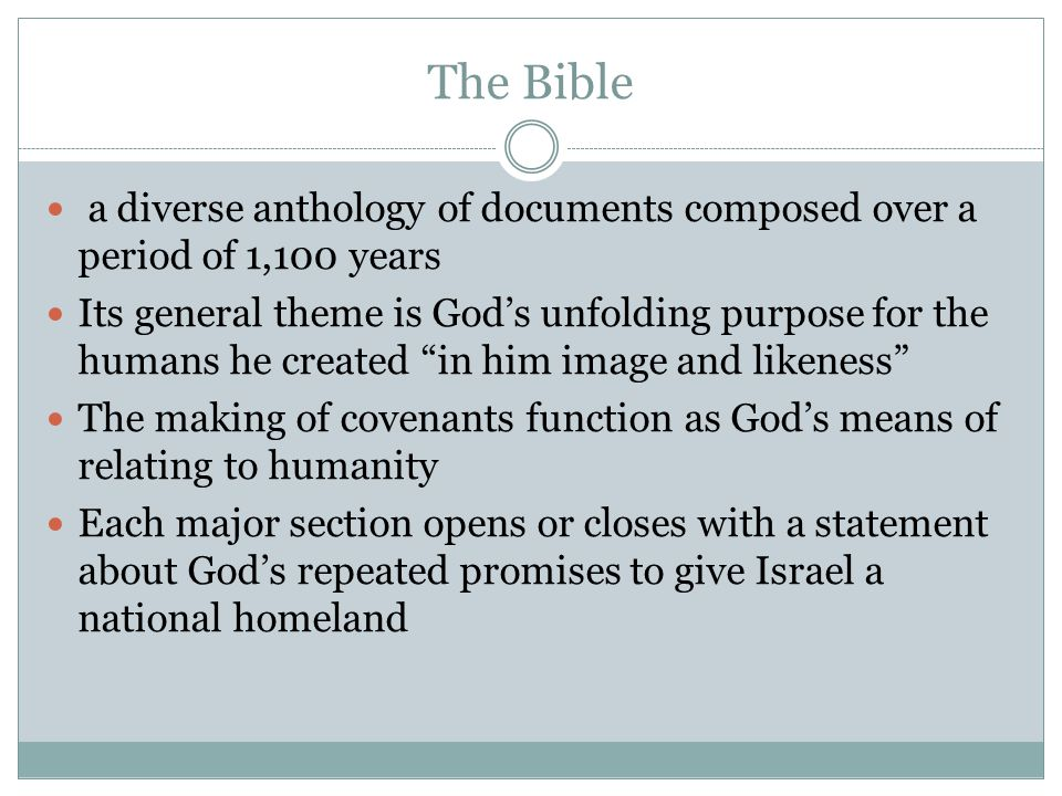 The Bible a diverse anthology of documents composed over a period of 1,100 years Its general theme is God's unfolding purpose for the humans he created in him image and likeness The making of covenants function as God's means of relating to humanity Each major section opens or closes with a statement about God's repeated promises to give Israel a national homeland