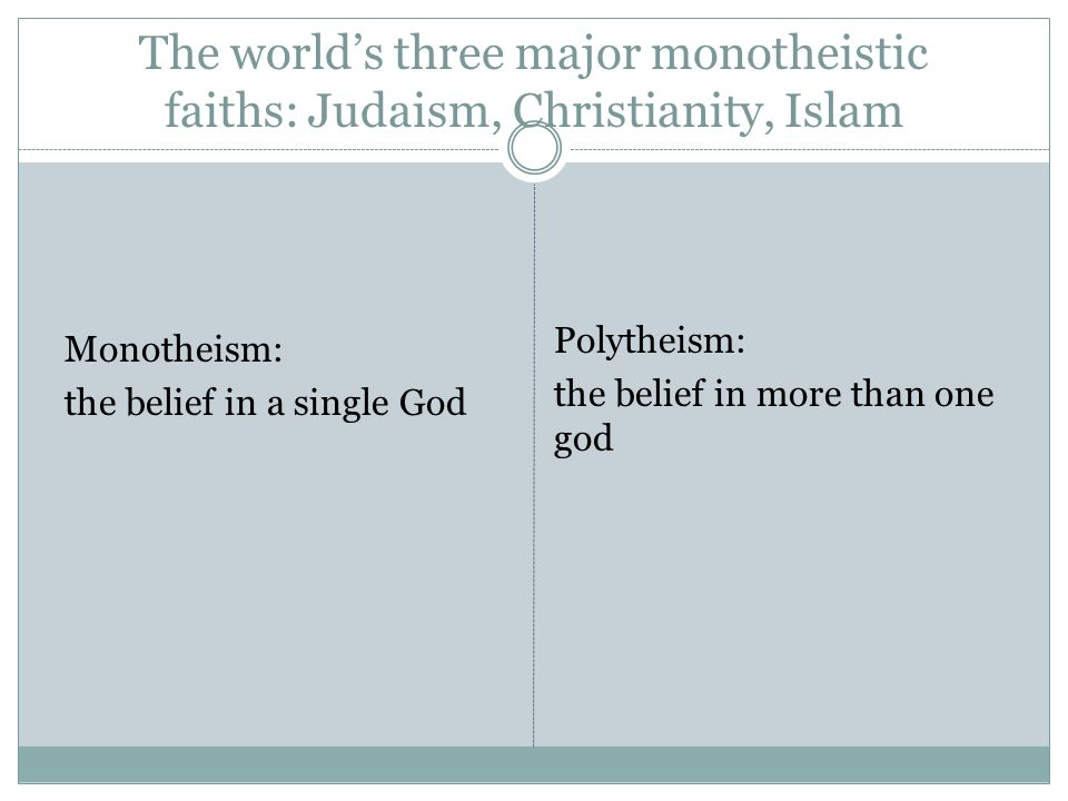 The world's three major monotheistic faiths: Judaism, Christianity, Islam Monotheism: the belief in a single God Polytheism: the belief in more than one god