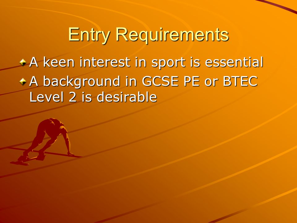 Entry Requirements A keen interest in sport is essential A background in GCSE PE or BTEC Level 2 is desirable