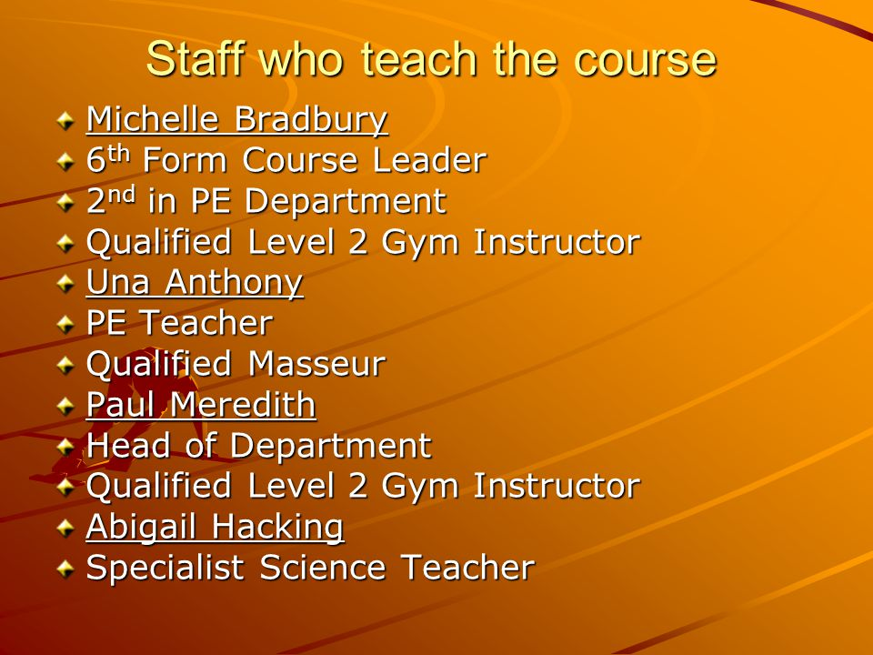 Staff who teach the course Michelle Bradbury 6 th Form Course Leader 2 nd in PE Department Qualified Level 2 Gym Instructor Una Anthony PE Teacher Qualified Masseur Paul Meredith Head of Department Qualified Level 2 Gym Instructor Abigail Hacking Specialist Science Teacher