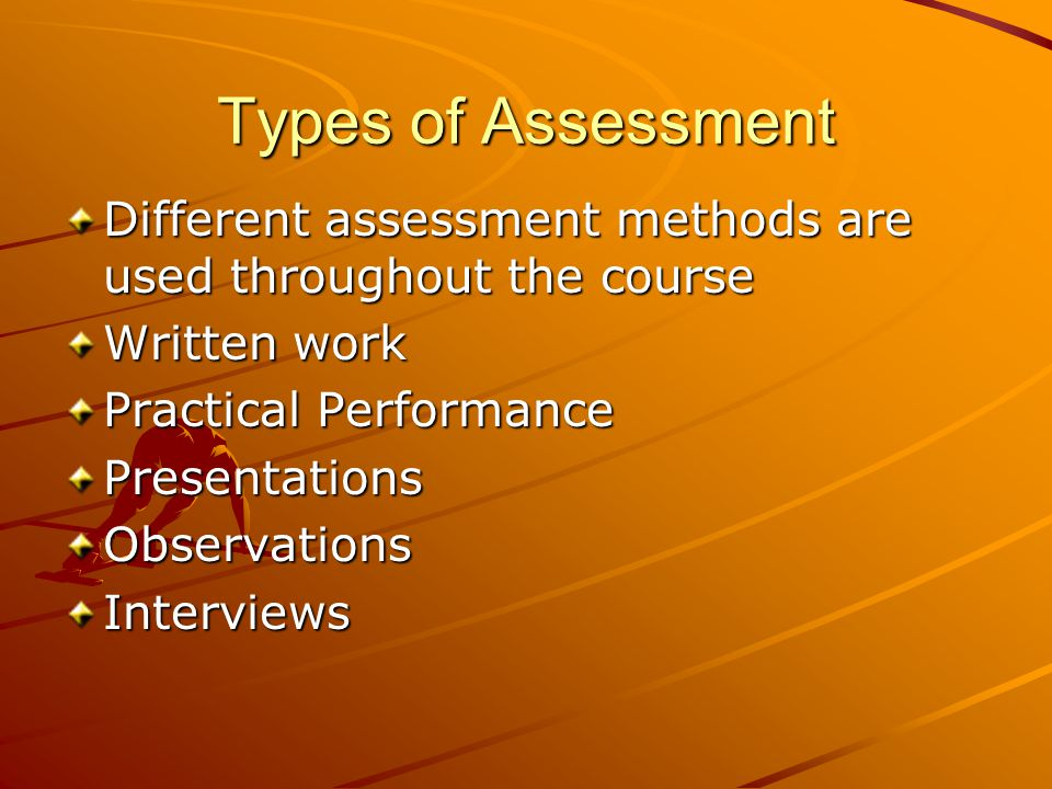 Types of Assessment Different assessment methods are used throughout the course Written work Practical Performance PresentationsObservationsInterviews