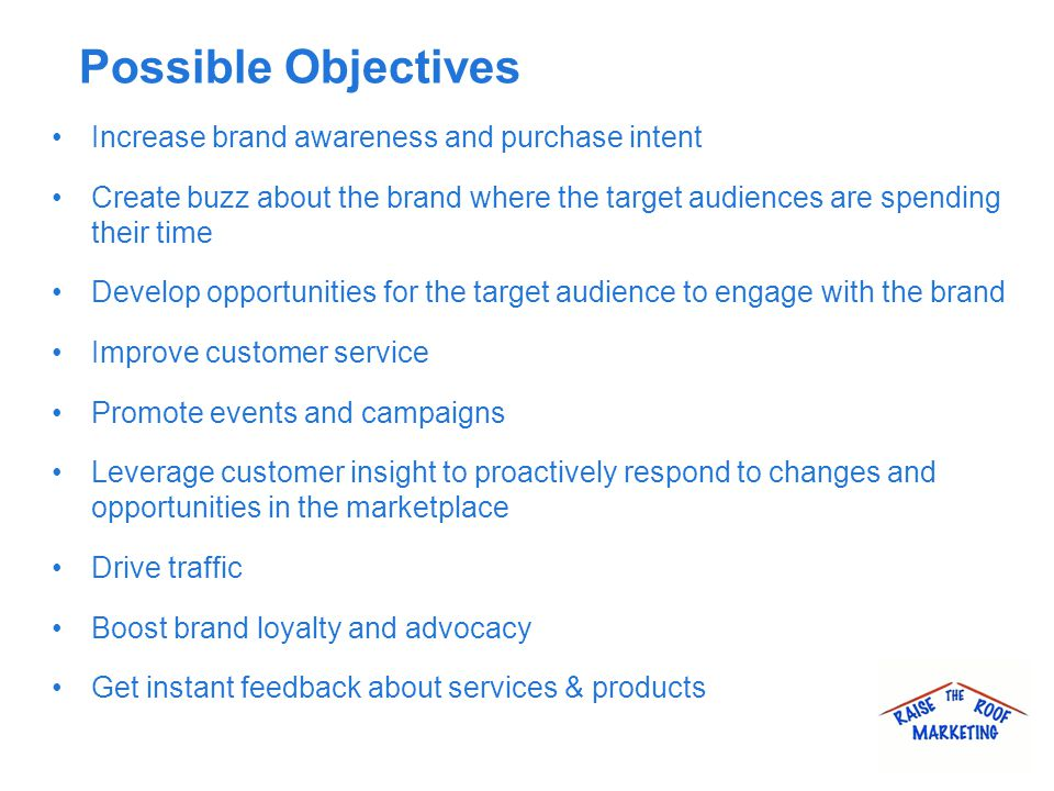 Possible Objectives Increase brand awareness and purchase intent Create buzz about the brand where the target audiences are spending their time Develop opportunities for the target audience to engage with the brand Improve customer service Promote events and campaigns Leverage customer insight to proactively respond to changes and opportunities in the marketplace Drive traffic Boost brand loyalty and advocacy Get instant feedback about services & products