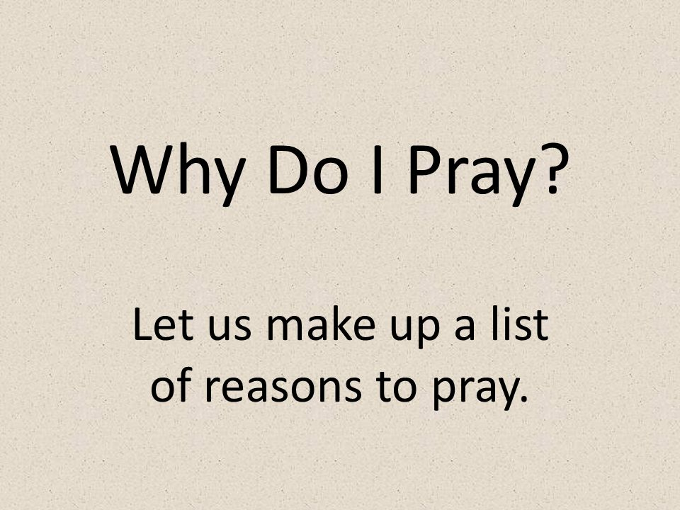 Why Do I Pray Let us make up a list of reasons to pray.