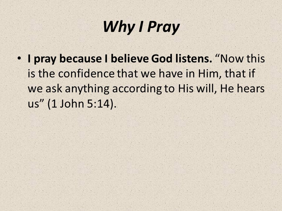 Why I Pray I pray because I believe God listens.