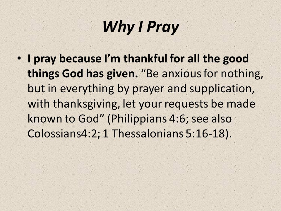 Why I Pray I pray because I'm thankful for all the good things God has given.