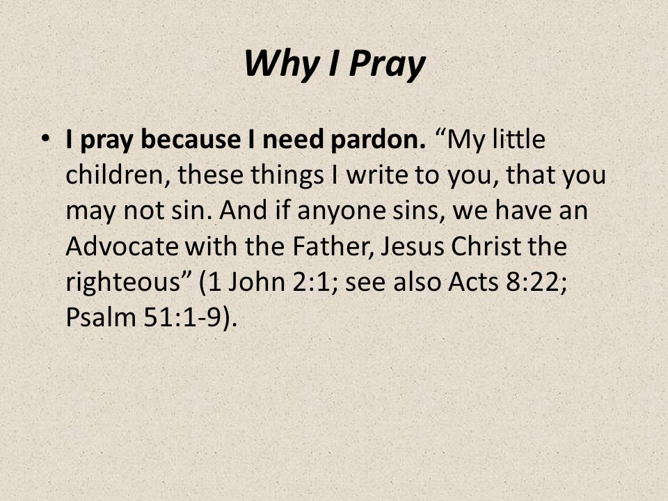 Why I Pray I pray because I need pardon.