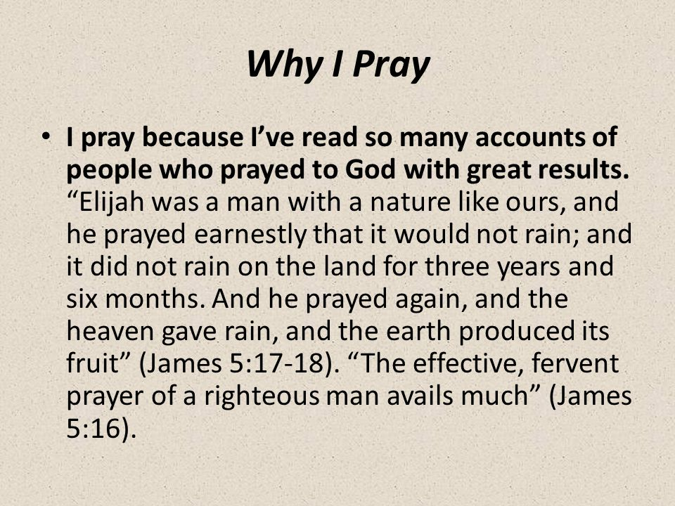 Why I Pray I pray because I've read so many accounts of people who prayed to God with great results.