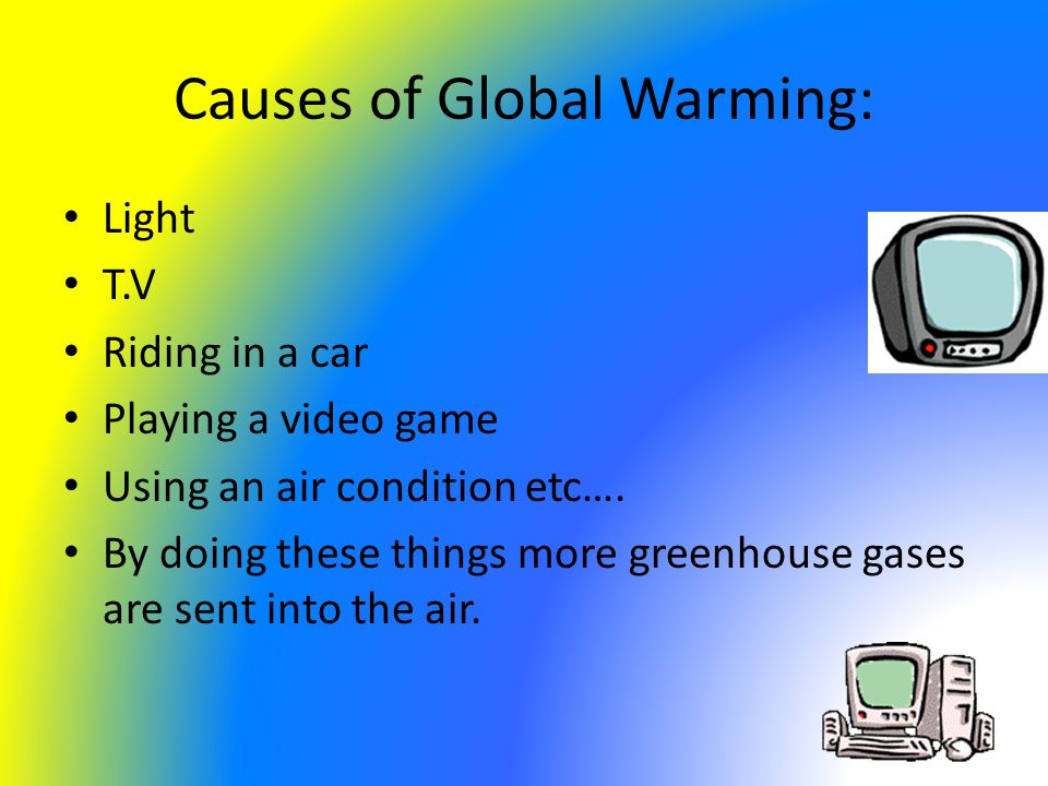 Causes of Global Warming: Light T.V Riding in a car Playing a video game Using an air condition etc….