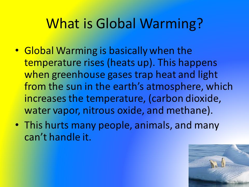 What is Global Warming. Global Warming is basically when the temperature rises (heats up).