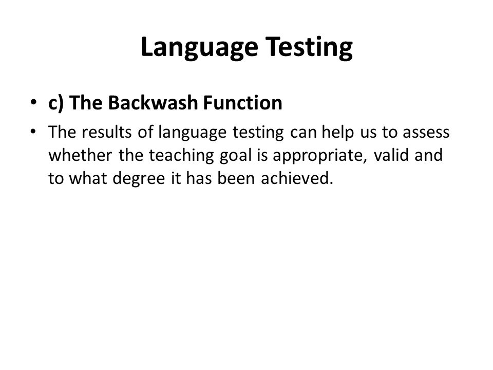 Language Testing c) The Backwash Function The results of language testing can help us to assess whether the teaching goal is appropriate, valid and to what degree it has been achieved.