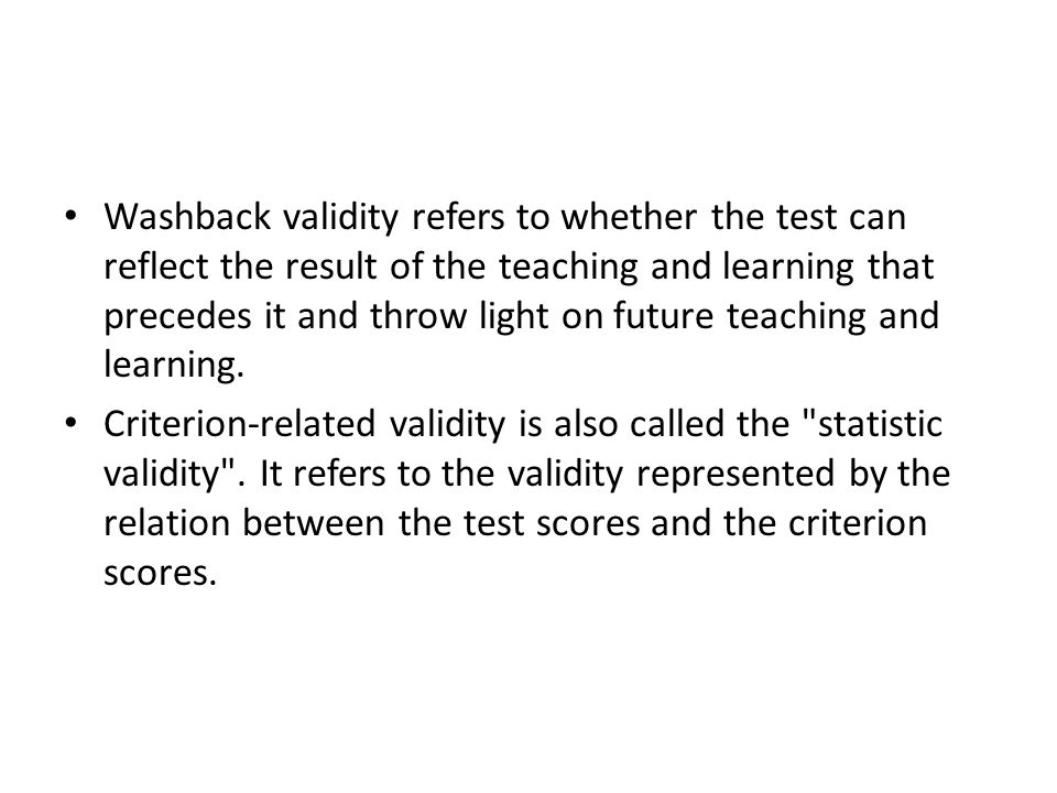 Washback validity refers to whether the test can reflect the result of the teaching and learning that precedes it and throw light on future teaching and learning.