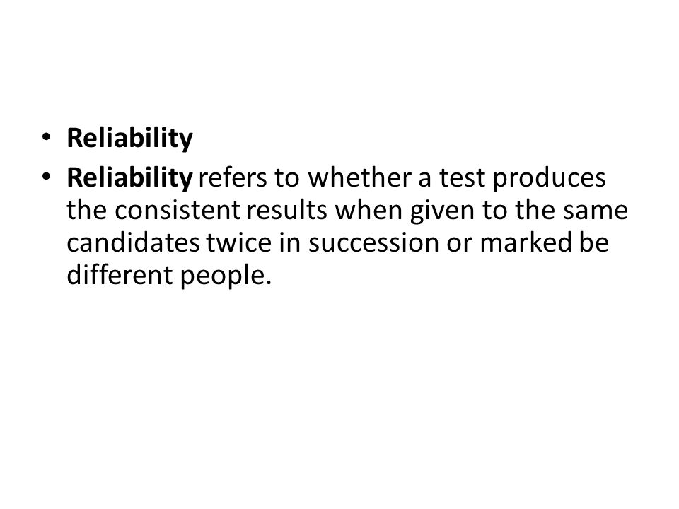 Reliability Reliability refers to whether a test produces the consistent results when given to the same candidates twice in succession or marked be different people.