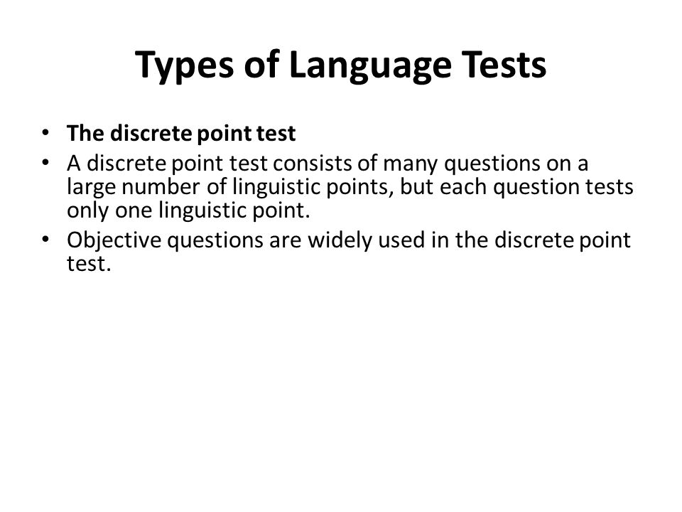 Types of Language Tests The discrete point test A discrete point test consists of many questions on a large number of linguistic points, but each question tests only one linguistic point.