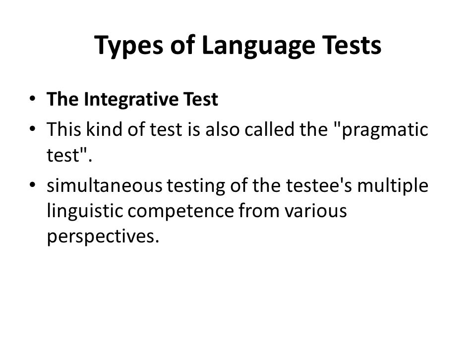 Types of Language Tests The Integrative Test This kind of test is also called the pragmatic test .