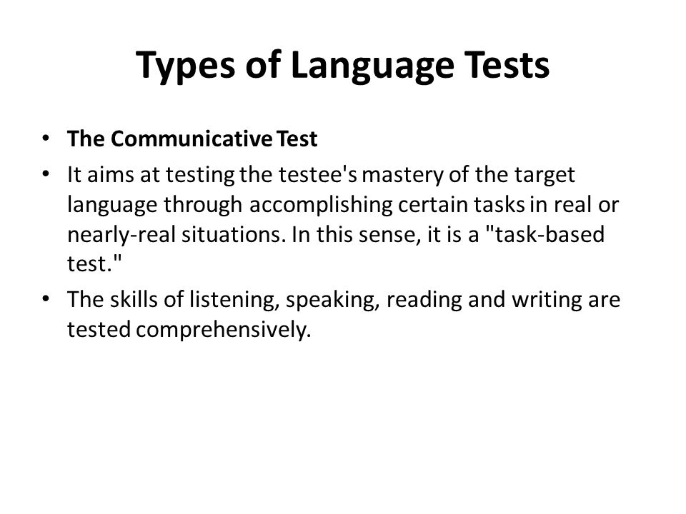 Types of Language Tests The Communicative Test It aims at testing the testee s mastery of the target language through accomplishing certain tasks in real or nearly-real situations.