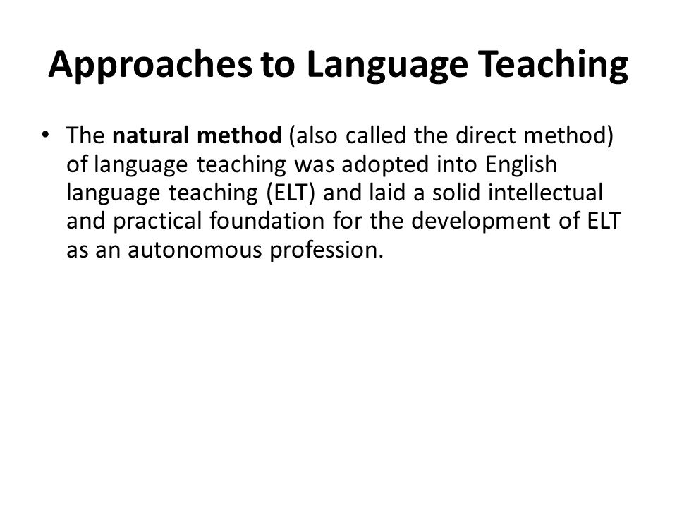 Approaches to Language Teaching The natural method (also called the direct method) of language teaching was adopted into English language teaching (ELT) and laid a solid intellectual and practical foundation for the development of ELT as an autonomous profession.