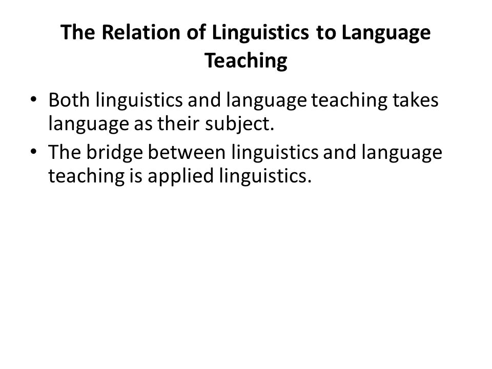 The Relation of Linguistics to Language Teaching Both linguistics and language teaching takes language as their subject.