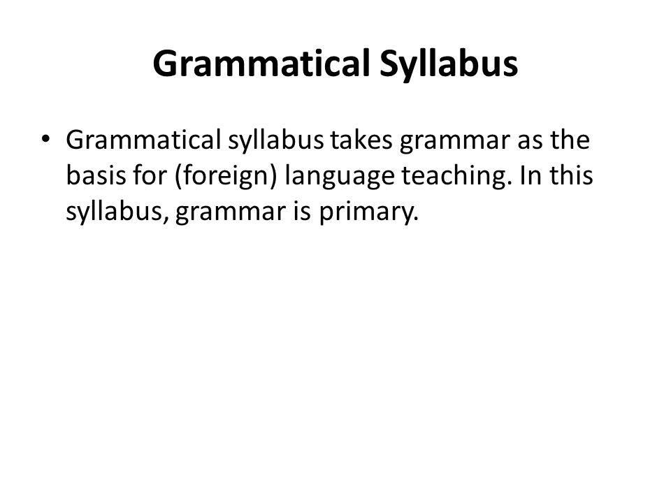 Grammatical Syllabus Grammatical syllabus takes grammar as the basis for (foreign) language teaching.