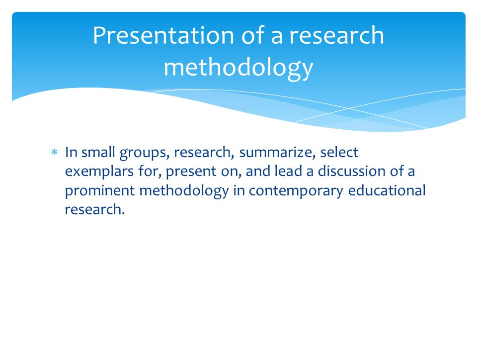  In small groups, research, summarize, select exemplars for, present on, and lead a discussion of a prominent methodology in contemporary educational research.