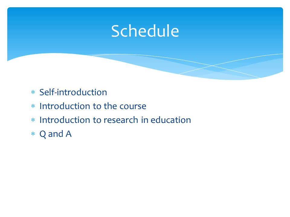  Self-introduction  Introduction to the course  Introduction to research in education  Q and A Schedule