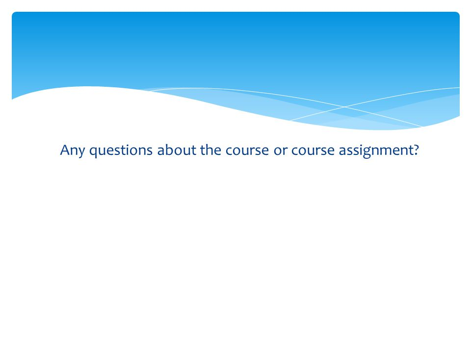 Any questions about the course or course assignment