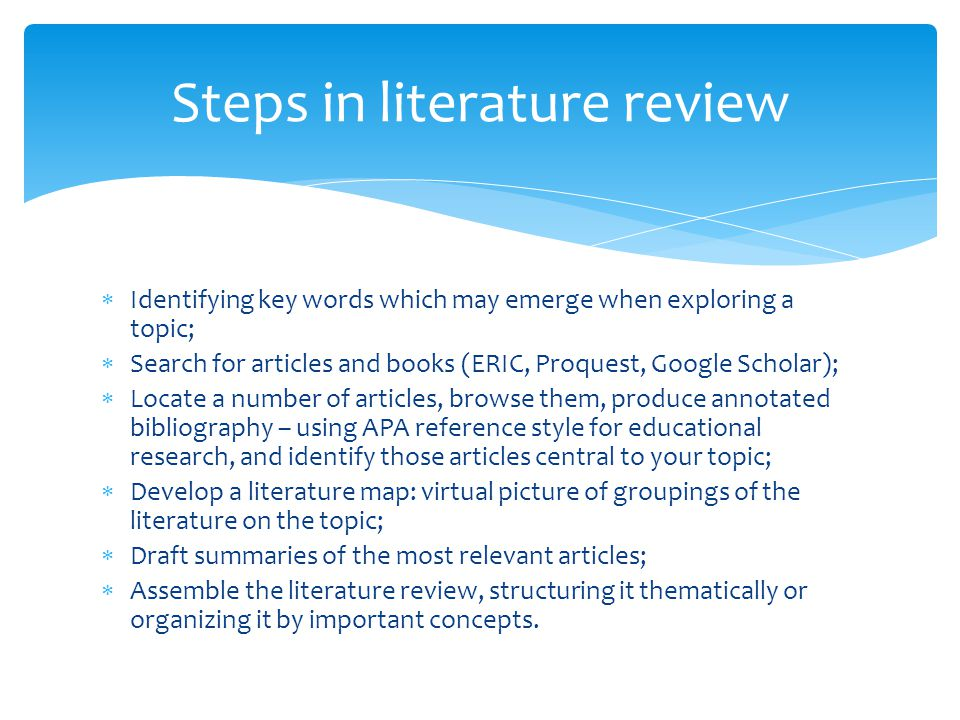  Identifying key words which may emerge when exploring a topic;  Search for articles and books (ERIC, Proquest, Google Scholar);  Locate a number of articles, browse them, produce annotated bibliography – using APA reference style for educational research, and identify those articles central to your topic;  Develop a literature map: virtual picture of groupings of the literature on the topic;  Draft summaries of the most relevant articles;  Assemble the literature review, structuring it thematically or organizing it by important concepts.