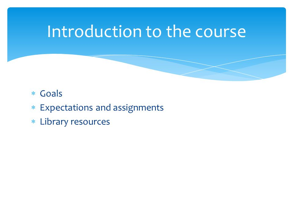  Goals  Expectations and assignments  Library resources Introduction to the course