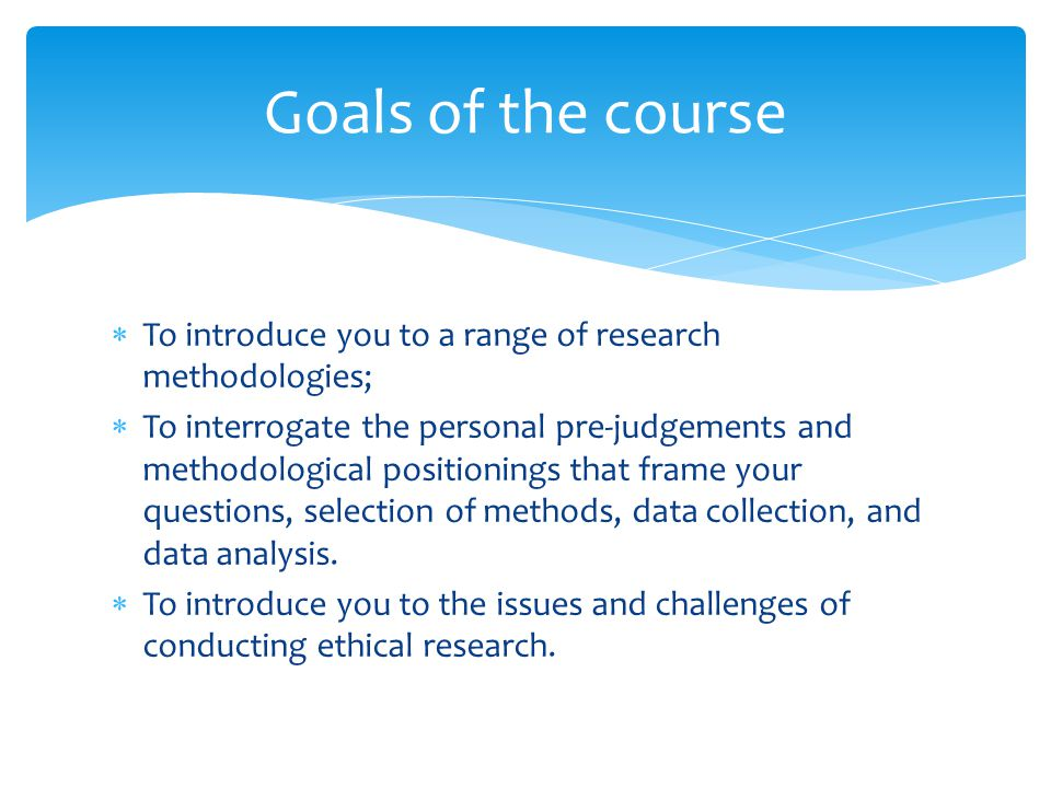  To introduce you to a range of research methodologies;  To interrogate the personal pre-judgements and methodological positionings that frame your questions, selection of methods, data collection, and data analysis.