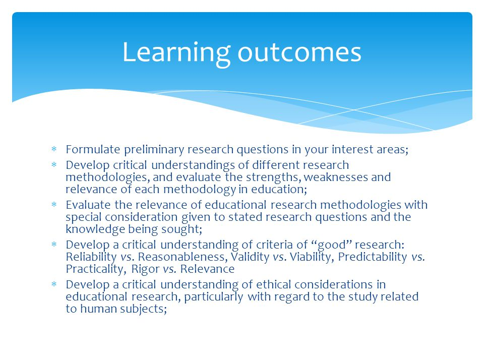  Formulate preliminary research questions in your interest areas;  Develop critical understandings of different research methodologies, and evaluate the strengths, weaknesses and relevance of each methodology in education;  Evaluate the relevance of educational research methodologies with special consideration given to stated research questions and the knowledge being sought;  Develop a critical understanding of criteria of good research: Reliability vs.