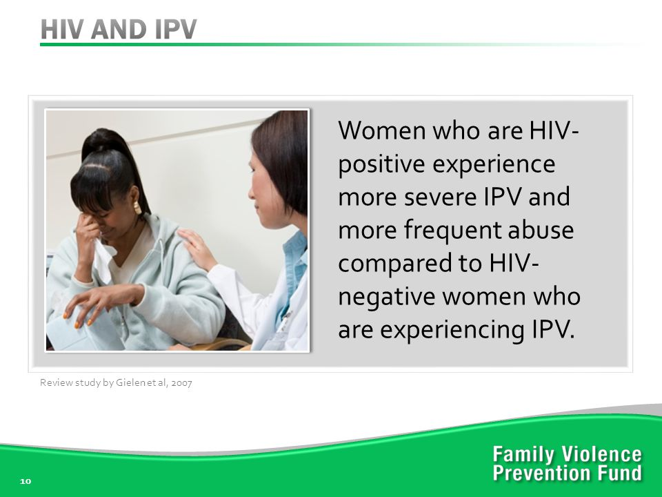 10 Women who are HIV- positive experience more severe IPV and more frequent abuse compared to HIV- negative women who are experiencing IPV.