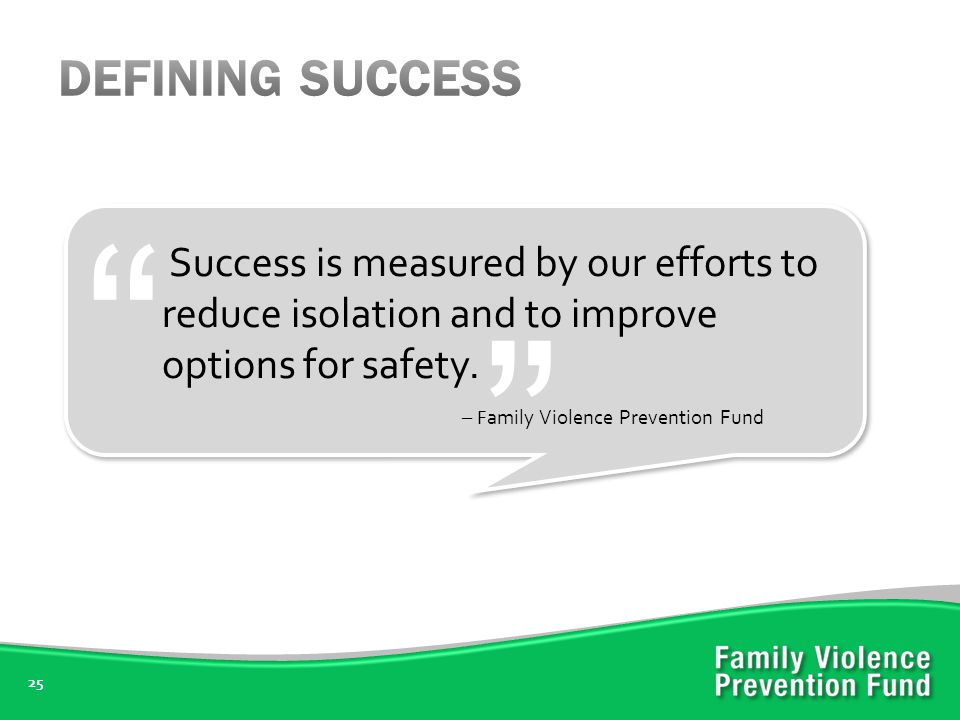 25 Success is measured by our efforts to reduce isolation and to improve options for safety.