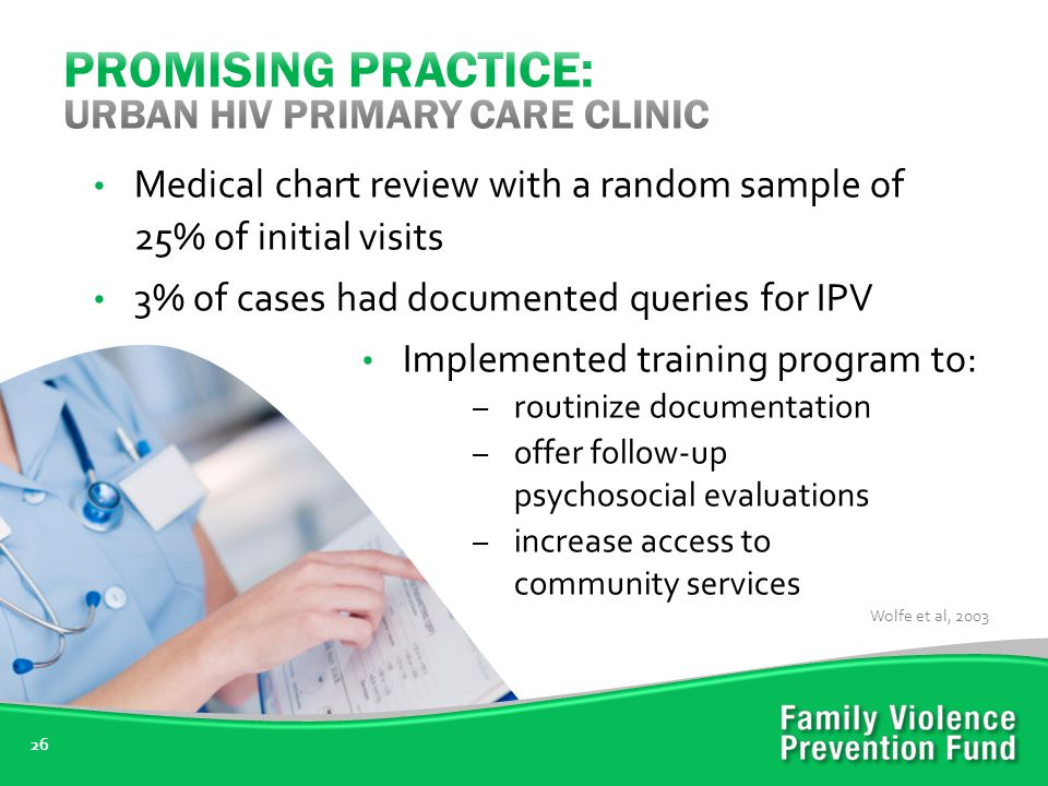 26 Medical chart review with a random sample of 25% of initial visits 3% of cases had documented queries for IPV Implemented training program to: – routinize documentation – offer follow-up psychosocial evaluations – increase access to community services Wolfe et al, 2003