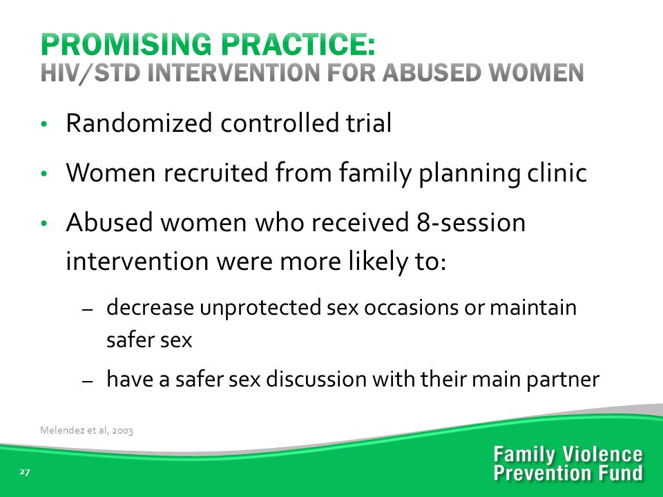 27 Randomized controlled trial Women recruited from family planning clinic Abused women who received 8-session intervention were more likely to: – decrease unprotected sex occasions or maintain safer sex – have a safer sex discussion with their main partner Melendez et al, 2003