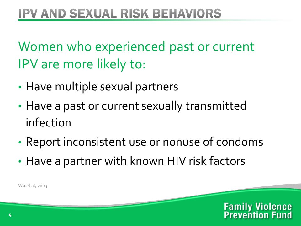 Women who experienced past or current IPV are more likely to: Have multiple sexual partners Have a past or current sexually transmitted infection Report inconsistent use or nonuse of condoms Have a partner with known HIV risk factors 4 Wu et al, 2003