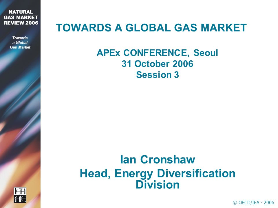 © OECD/IEA NATURAL GAS MARKET REVIEW 2006 Towards a Global Gas Market TOWARDS A GLOBAL GAS MARKET APEx CONFERENCE, Seoul 31 October 2006 Session 3 Ian Cronshaw Head, Energy Diversification Division
