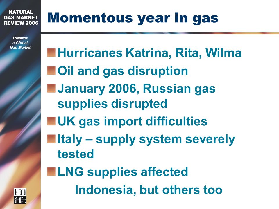 2006 NATURAL GAS MARKET REVIEW 2006 Towards a Global Gas Market Momentous year in gas Hurricanes Katrina, Rita, Wilma Oil and gas disruption January 2006, Russian gas supplies disrupted UK gas import difficulties Italy – supply system severely tested LNG supplies affected Indonesia, but others too
