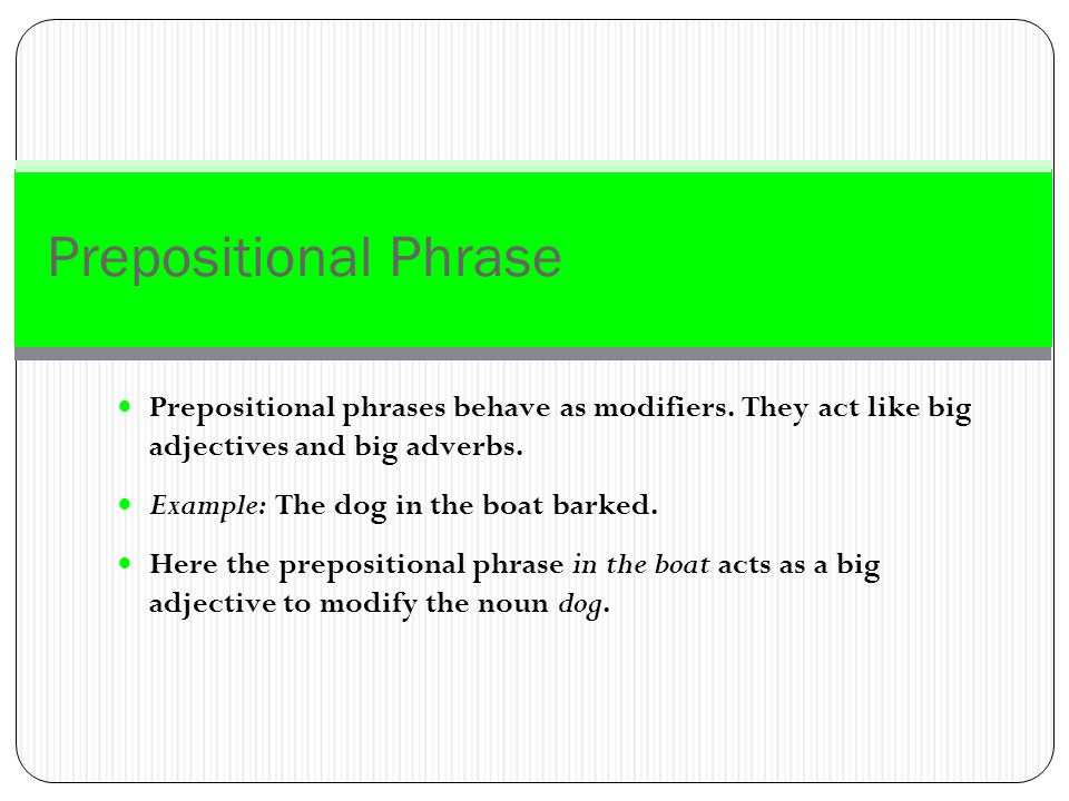 Prepositional Phrase A prepositional phrase begins with a preposition and concludes with the object of a preposition.