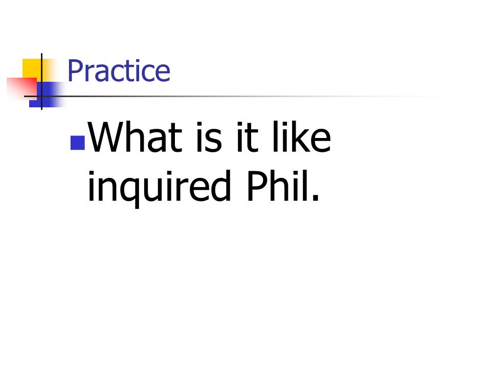 Practice What is it like inquired Phil.