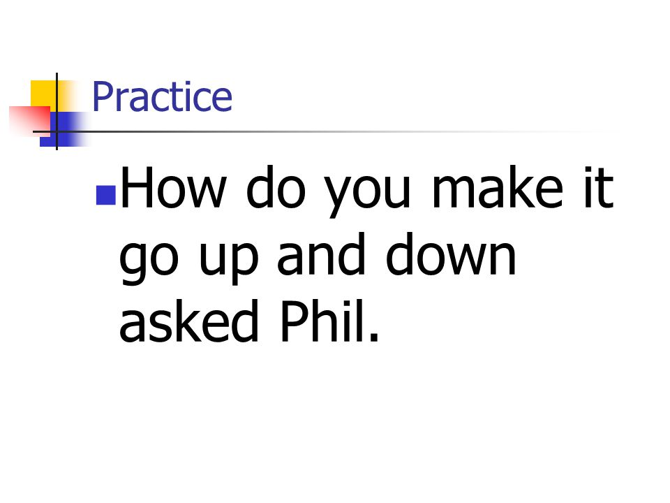 Practice How do you make it go up and down asked Phil.