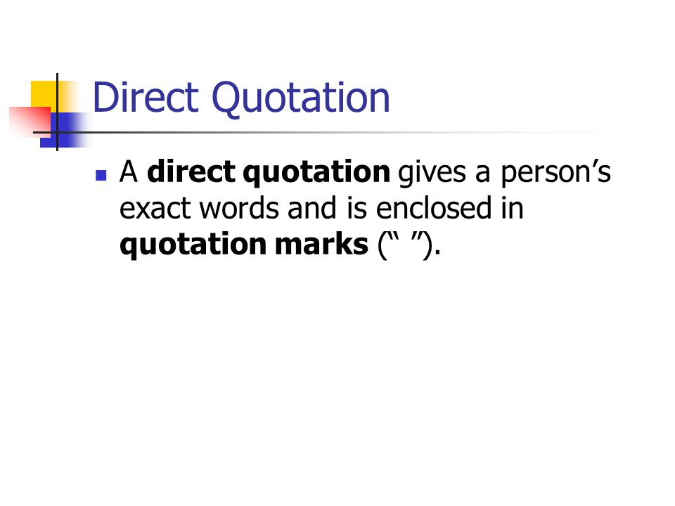 Direct Quotation A direct quotation gives a person's exact words and is enclosed in quotation marks ( ).