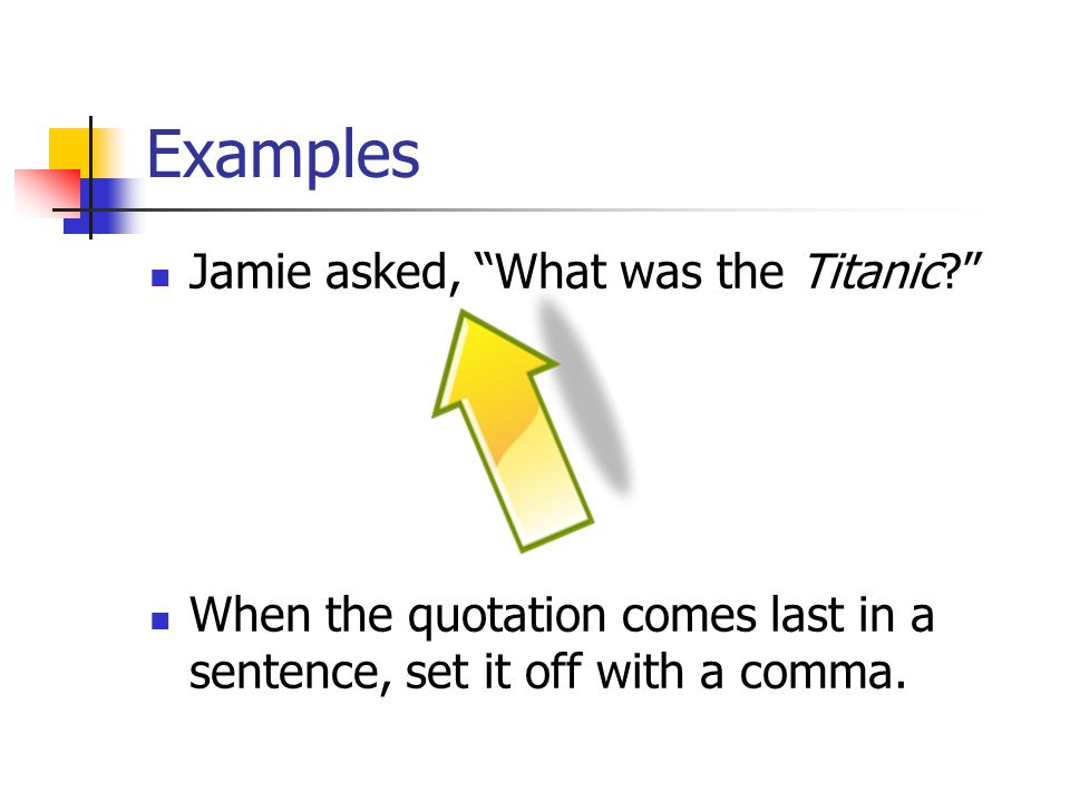 Examples Jamie asked, What was the Titanic When the quotation comes last in a sentence, set it off with a comma.