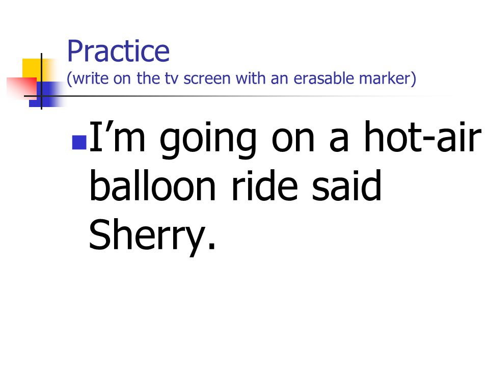 Practice (write on the tv screen with an erasable marker) I'm going on a hot-air balloon ride said Sherry.