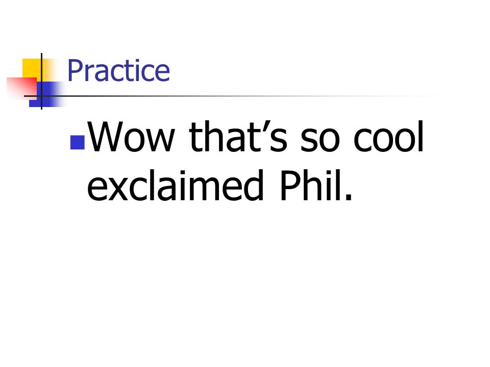 Practice Wow that's so cool exclaimed Phil.