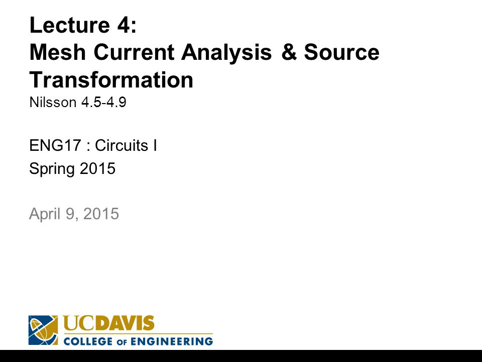 Lecture 4: Mesh Current Analysis & Source Transformation Nilsson ENG17 : Circuits I Spring April 9, 2015
