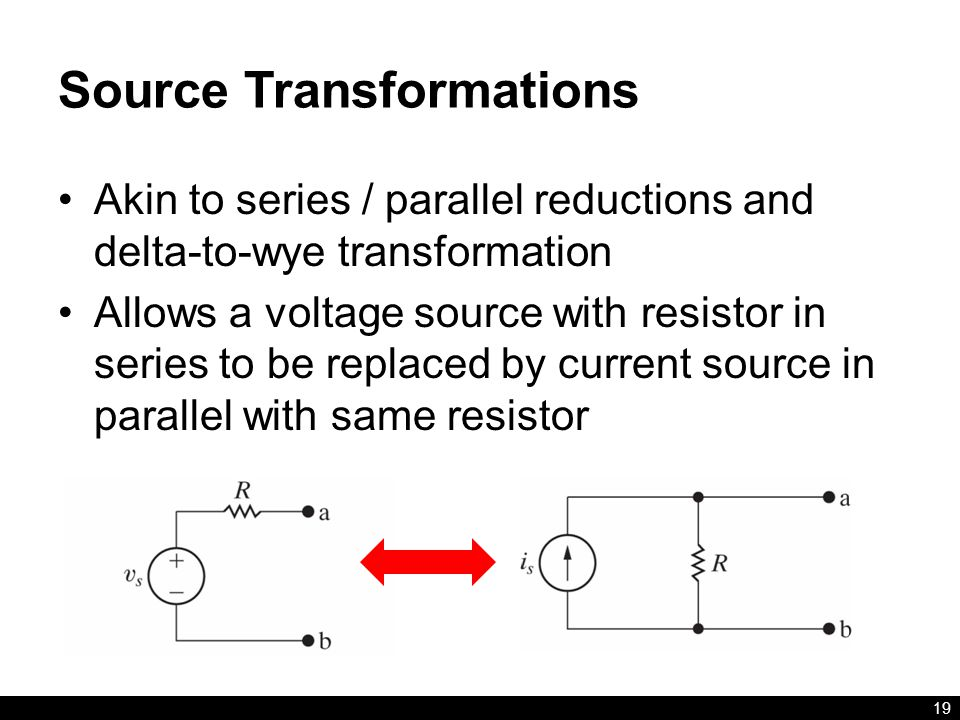 Source Transformations Akin to series / parallel reductions and delta-to-wye transformation Allows a voltage source with resistor in series to be replaced by current source in parallel with same resistor 19