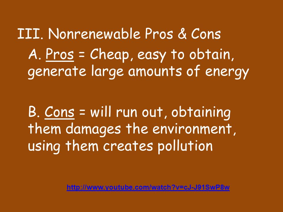 III. Nonrenewable Pros & Cons A. Pros = Cheap, easy to obtain, generate large amounts of energy B.