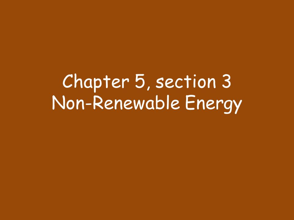Chapter 5, section 3 Non-Renewable Energy